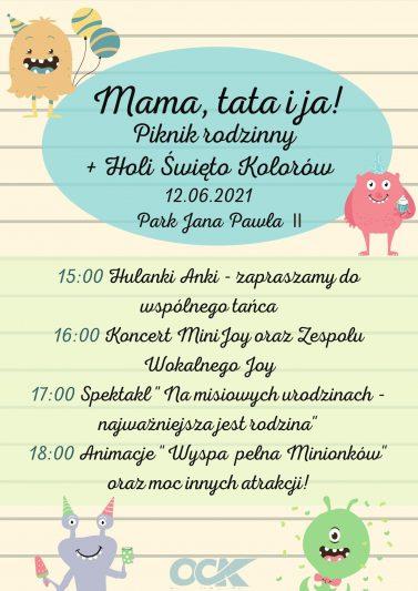 """Mama, tata i ja! Piknik rodzinny + Holi – święto kolorów, 12 czerwca, Park Jana Pawła II. 15:00 Hulanki Anki – zapraszamy do wspólnego tańca 16:00 Koncert MiniJoy oraz zespołu wokalnego Joy 17:00 Spektakl """"Na misiowych urodzinach – najważniejsza jest rodzina"""" 18:00 Animacje """"Wyspa pełna Minionków"""" oraz moc innych atrakcji"""